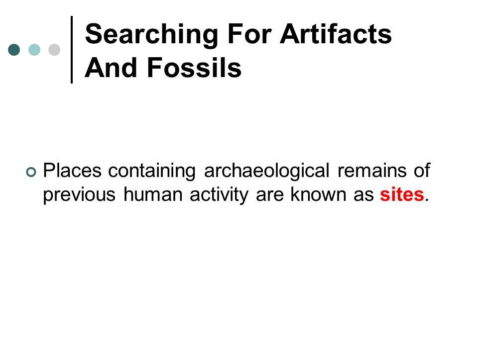 Searching For Artifacts And Fossils Places containing archaeological remains of previous human activity are known as sites.