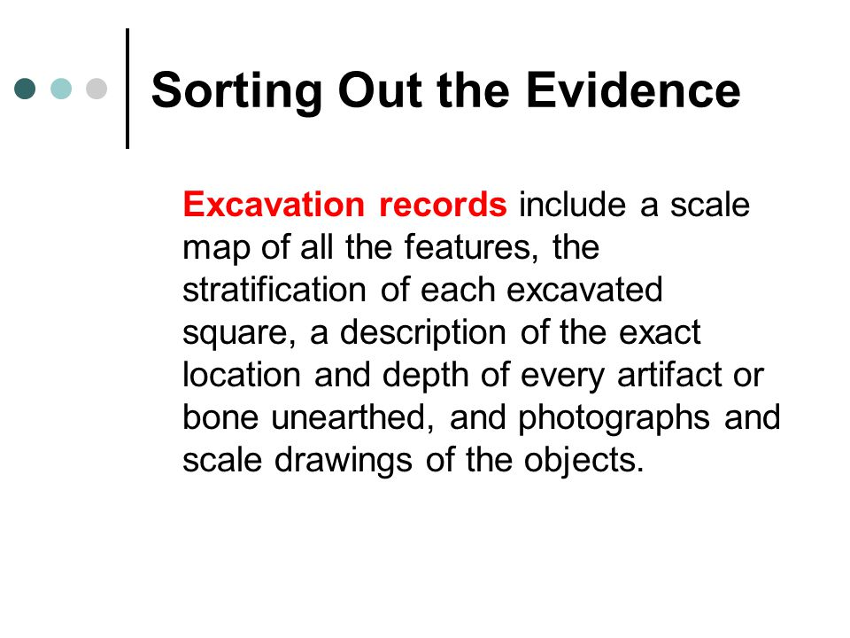 Sorting Out the Evidence Excavation records include a scale map of all the features, the stratification of each excavated square, a description of the