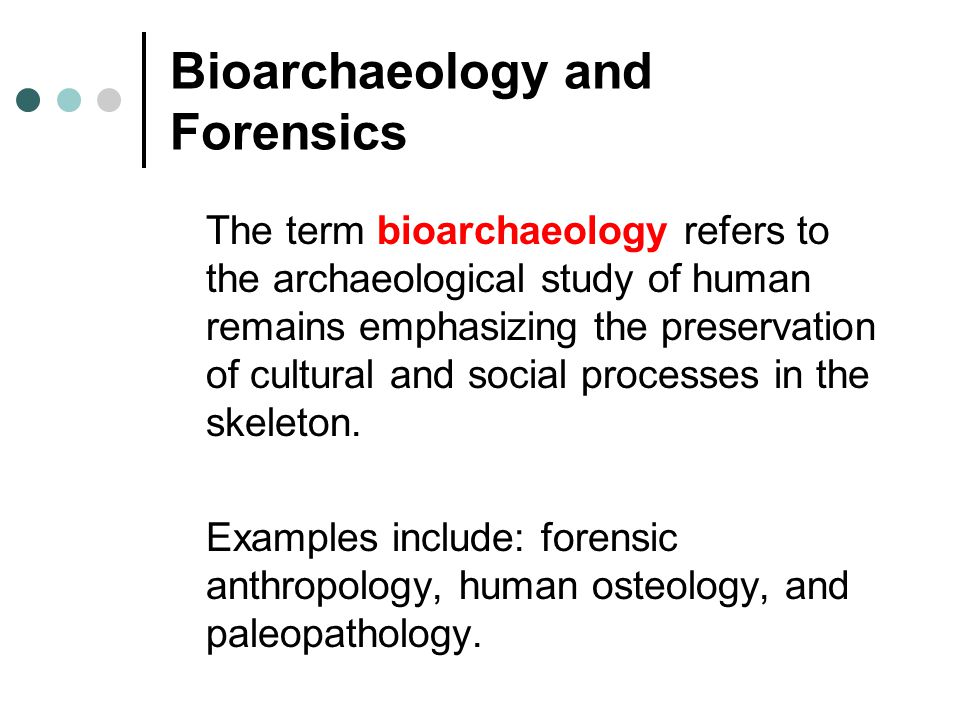Bioarchaeology and Forensics The term bioarchaeology refers to the archaeological study of human remains emphasizing the preservation of cultural and