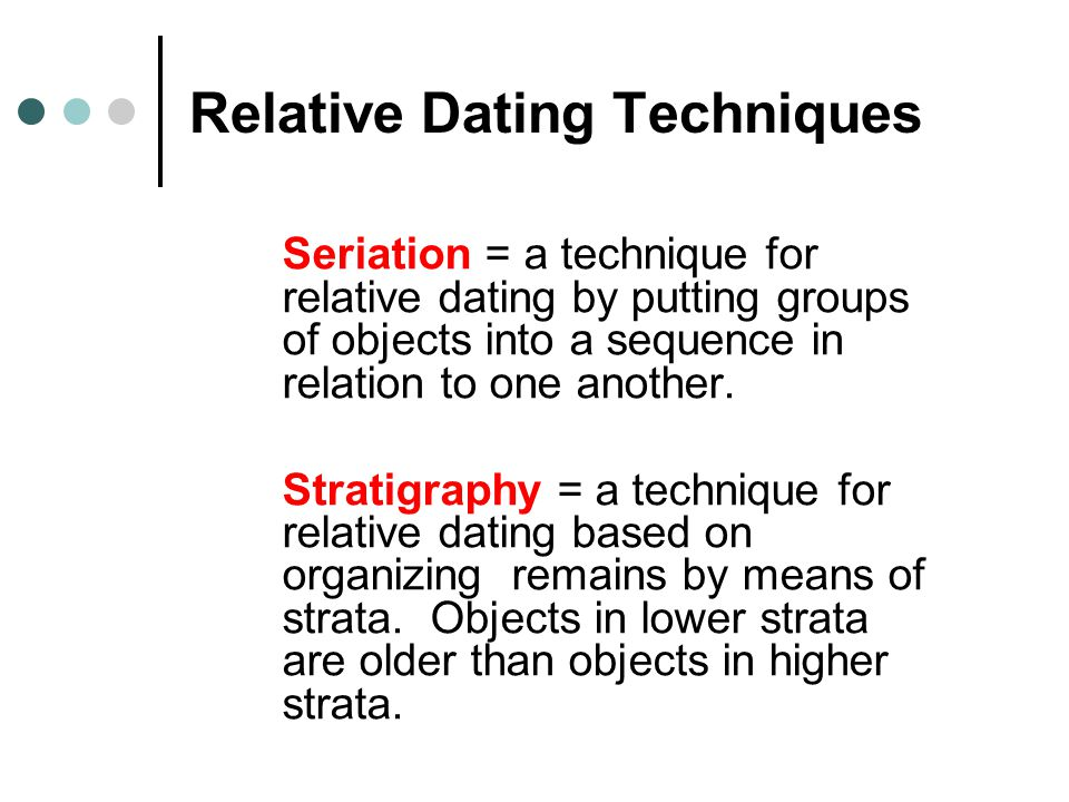Relative Dating Techniques Seriation = a technique for relative dating by putting groups of objects into a sequence in relation to one another. Strati