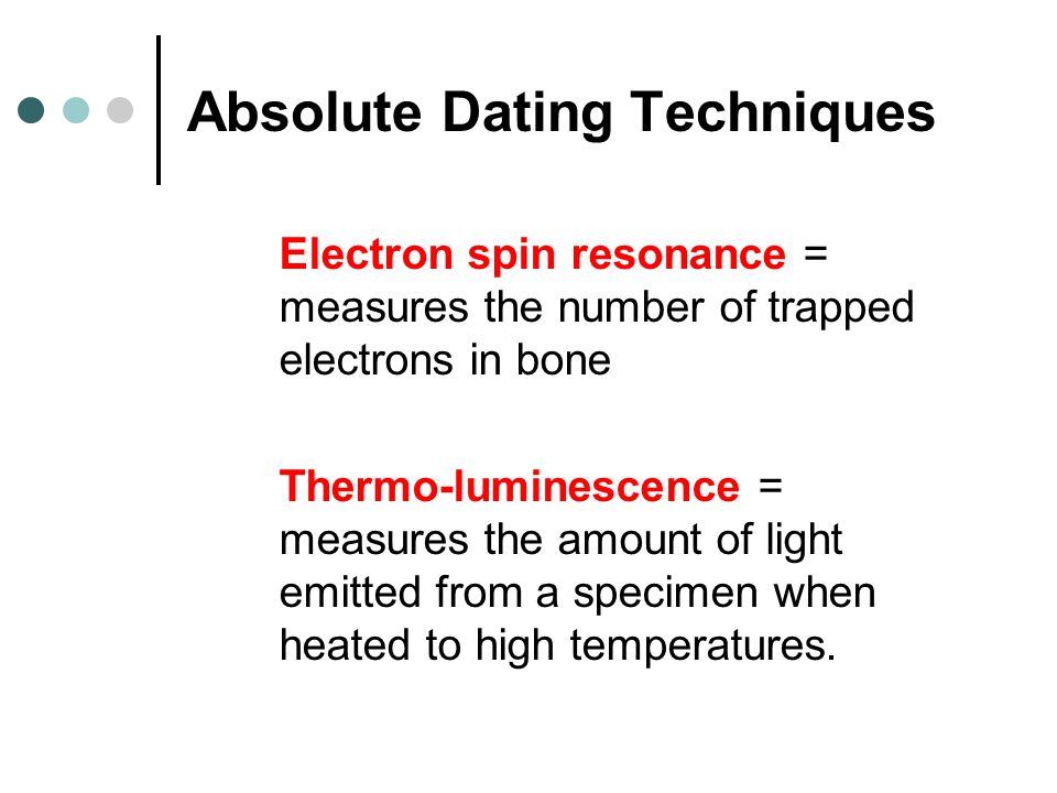 Absolute Dating Techniques Electron spin resonance = measures the number of trapped electrons in bone Thermo-luminescence = measures the amount of lig