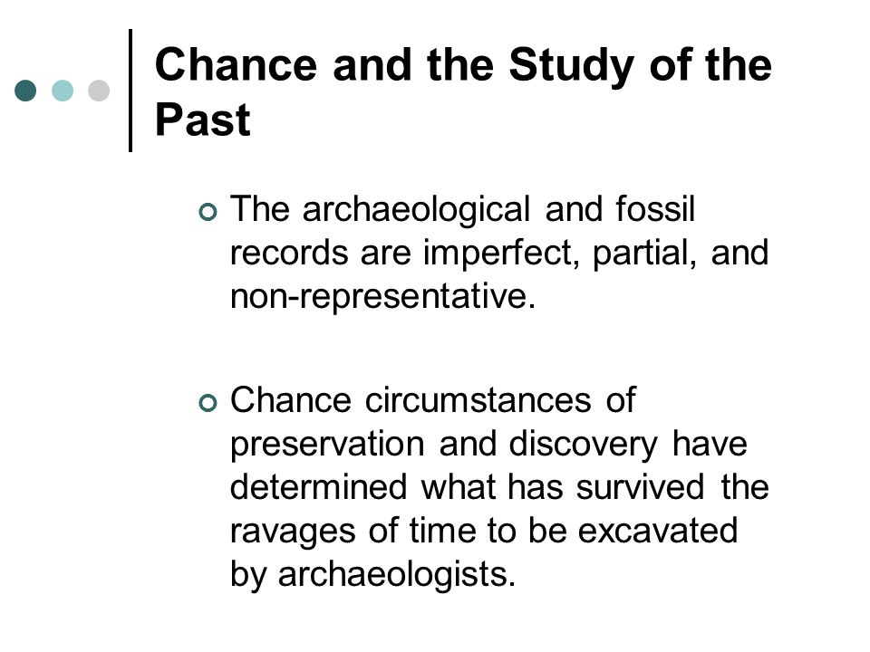 Chance and the Study of the Past The archaeological and fossil records are imperfect, partial, and non-representative. Chance circumstances of preserv