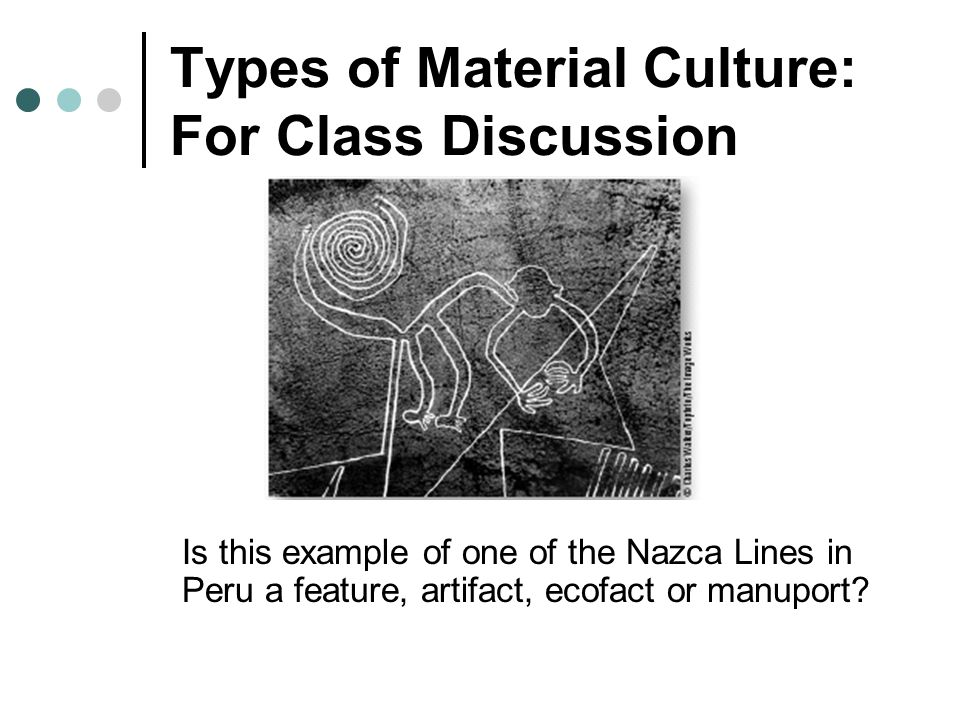 Types of Material Culture: For Class Discussion Is this example of one of the Nazca Lines in Peru a feature, artifact, ecofact or manuport?