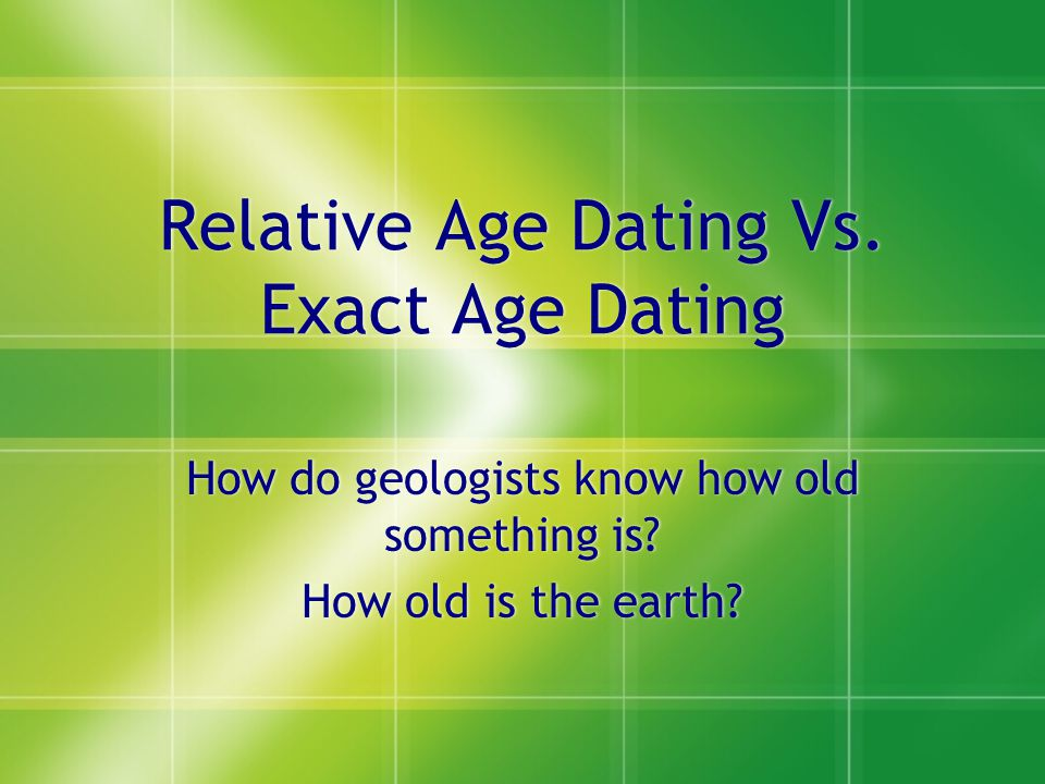 Relative Age Dating Vs. Exact Age Dating How do geologists know how old something is? How old is the earth? How do geologists know how old something i