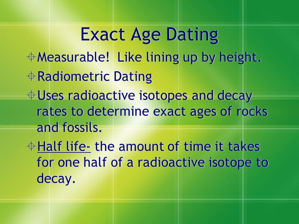 Exact Age Dating Measurable! Like lining up by height. Radiometric Dating Uses radioactive isotopes and decay rates to determine exact ages of rocks a