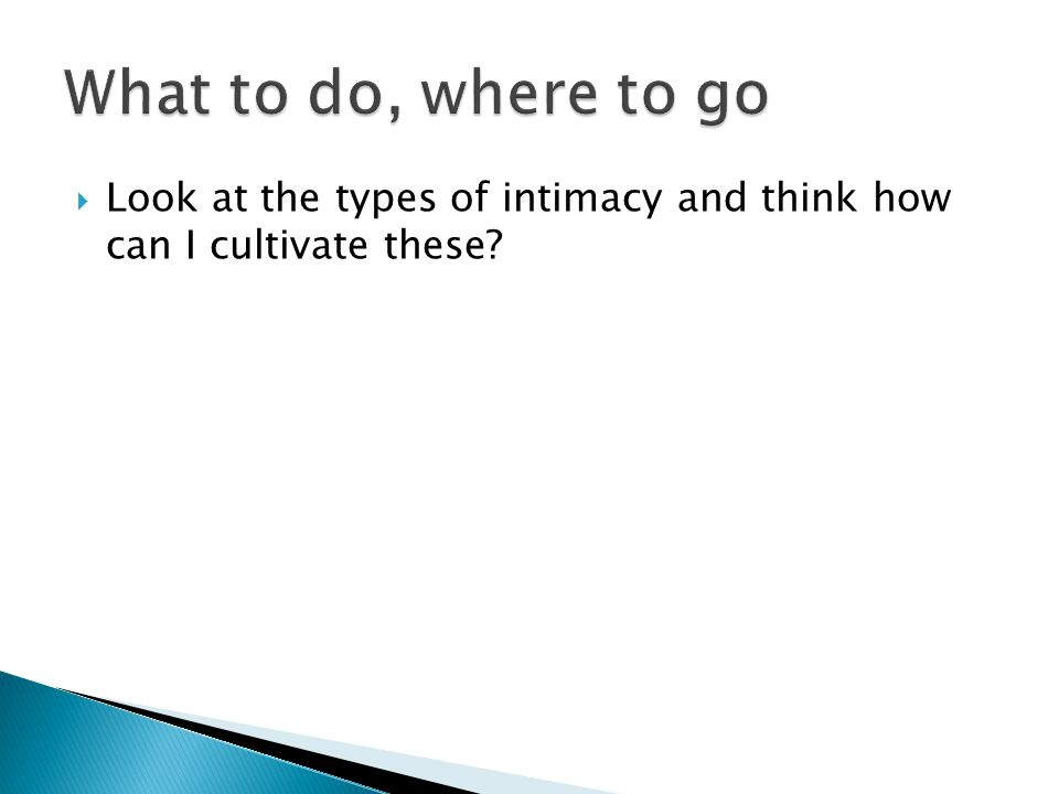 Look at the types of intimacy and think how can I cultivate these?