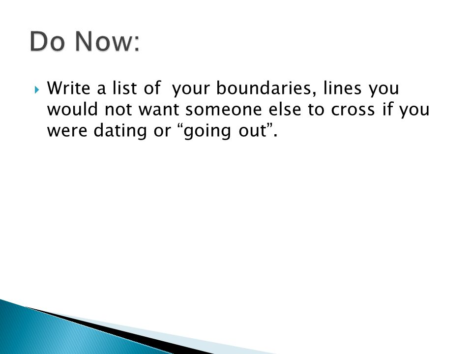Write a list of your boundaries, lines you would not want someone else to cross if you were dating or going out.