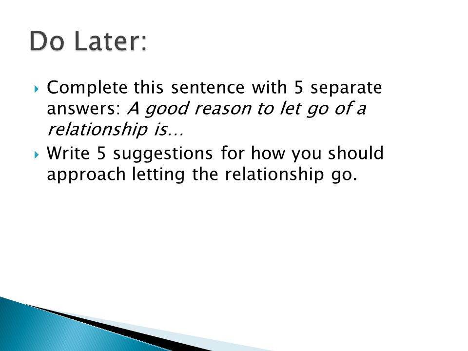 Complete this sentence with 5 separate answers: A good reason to let go of a relationship is… Write 5 suggestions for how you should approach letting the relationship go.