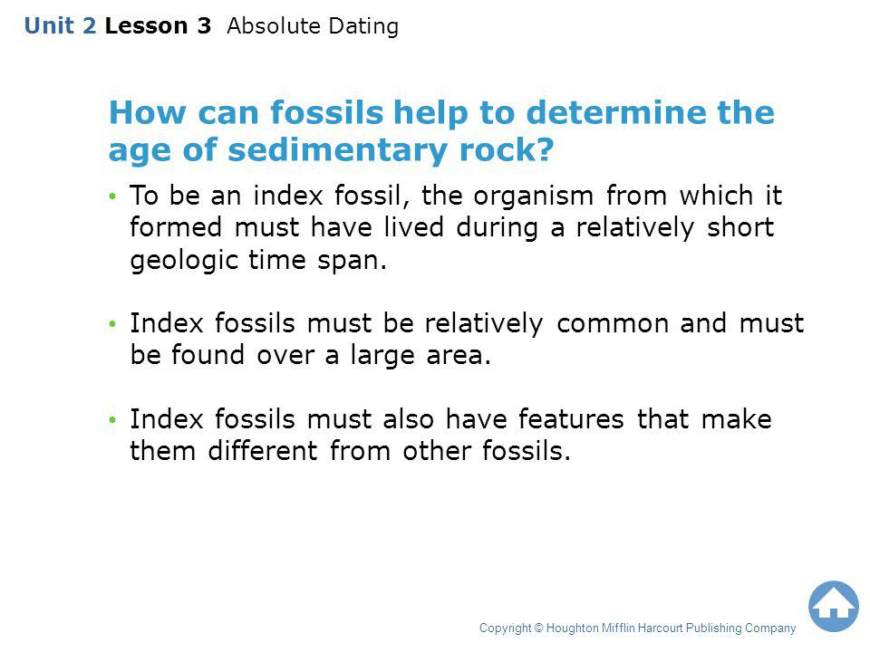 How can fossils help to determine the age of sedimentary rock? To be an index fossil, the organism from which it formed must have lived during a relat