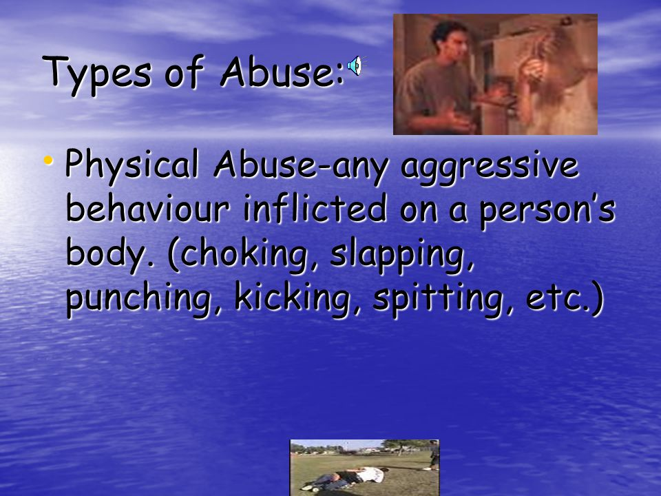Types of Abuse: Physical Abuse-any aggressive behaviour inflicted on a persons body.
