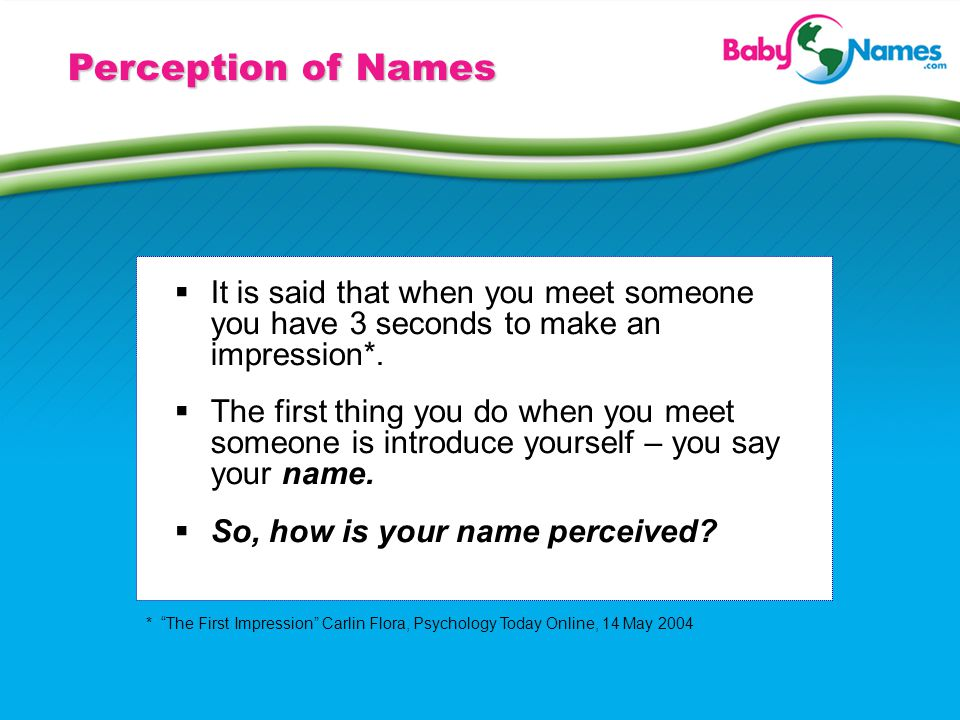 Perception of Names It is said that when you meet someone you have 3 seconds to make an impression*. The first thing you do when you meet someone is i