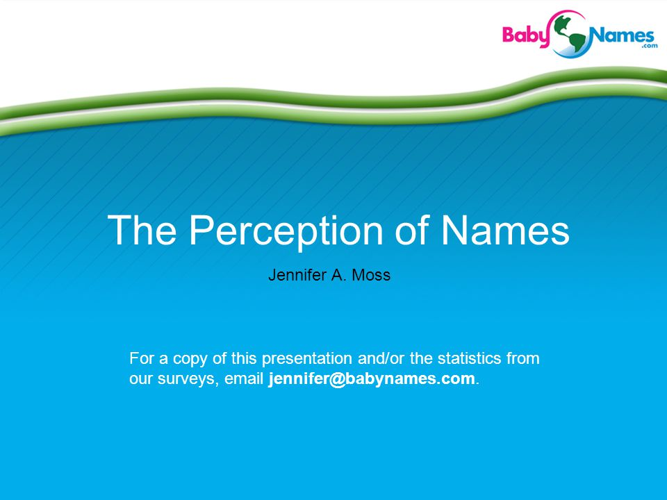The Perception of Names Jennifer A. Moss For a copy of this presentation and/or the statistics from our surveys, email jennifer@babynames.com.