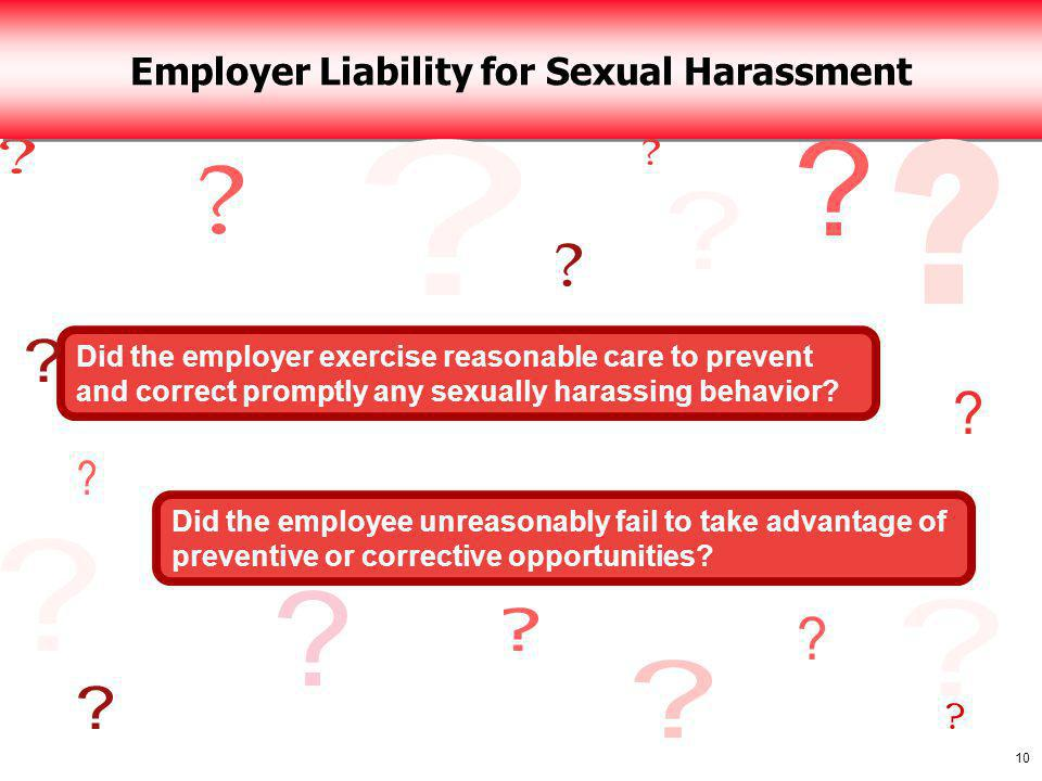 10 Employer Liability for Sexual Harassment Did the employer exercise reasonable care to prevent and correct promptly any sexually harassing behavior.