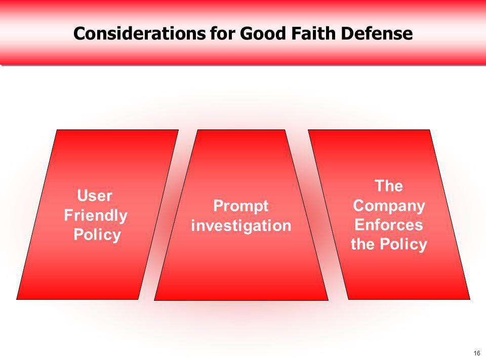 16 Considerations for Good Faith Defense User Friendly Policy The Company Enforces the Policy Prompt investigation