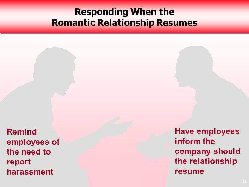 22 Responding When the Romantic Relationship Resumes 22 Remind employees of the need to report harassment Have employees inform the company should the relationship resume