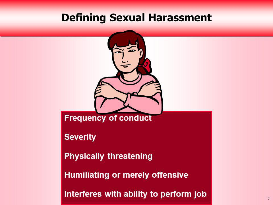 7 Defining Sexual Harassment Frequency of conduct Severity Physically threatening Humiliating or merely offensive Interferes with ability to perform job