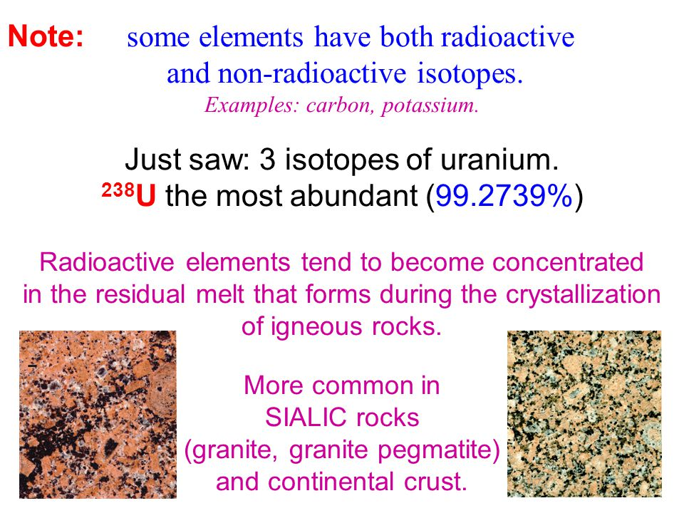 Note: some elements have both radioactive and non-radioactive isotopes. Examples: carbon, potassium. Just saw: 3 isotopes of uranium. 238 U the most a