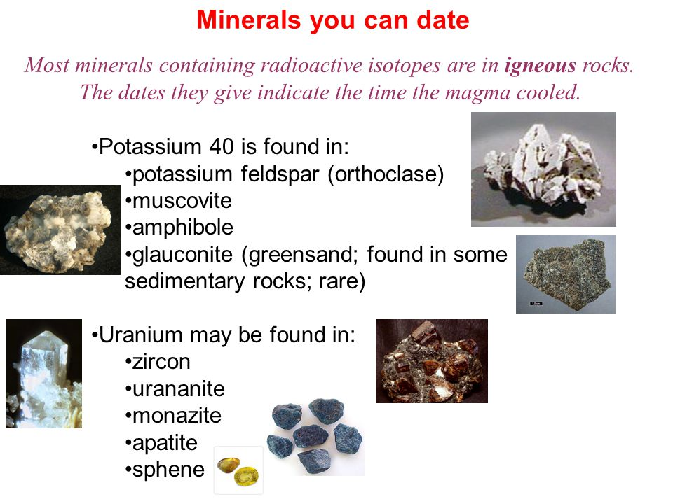 Minerals you can date Most minerals containing radioactive isotopes are in igneous rocks. The dates they give indicate the time the magma cooled. Pota