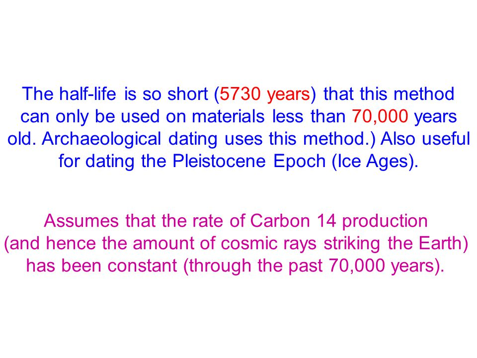 The half-life is so short (5730 years) that this method can only be used on materials less than 70,000 years old. Archaeological dating uses this meth