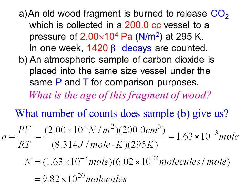a)An old wood fragment is burned to release CO 2 which is collected in a 200.0 cc vessel to a pressure of 2.00 10 4 Pa (N/m 2 ) at 295 K. In one week,