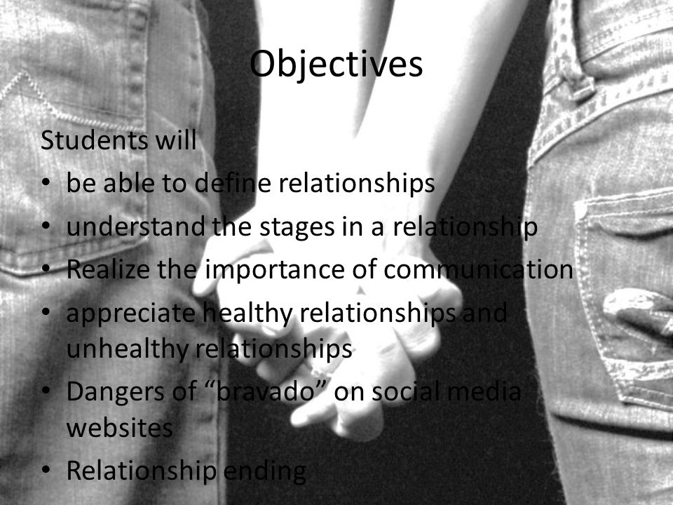 Objectives Students will be able to define relationships understand the stages in a relationship Realize the importance of communication appreciate healthy relationships and unhealthy relationships Dangers of bravado on social media websites Relationship ending