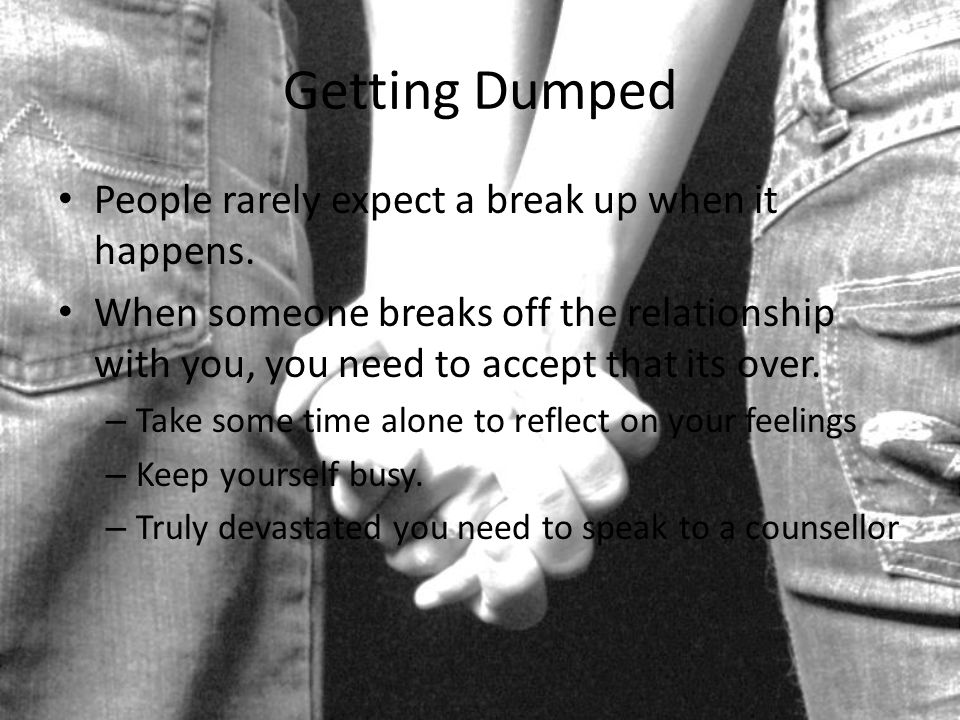 Getting Dumped People rarely expect a break up when it happens.