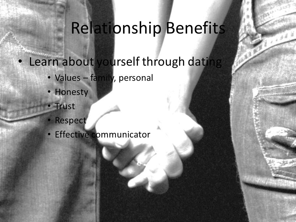 Relationship Benefits Learn about yourself through dating Values – family, personal Honesty Trust Respect Effective communicator