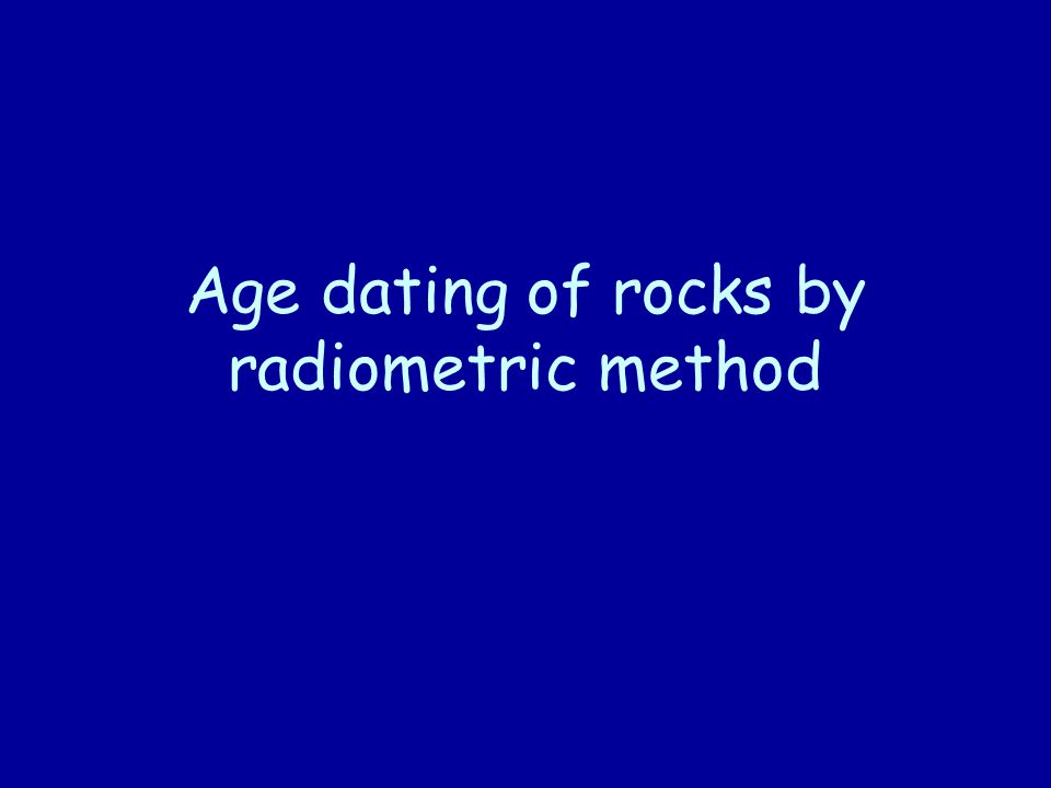 Age dating of rocks by radiometric method