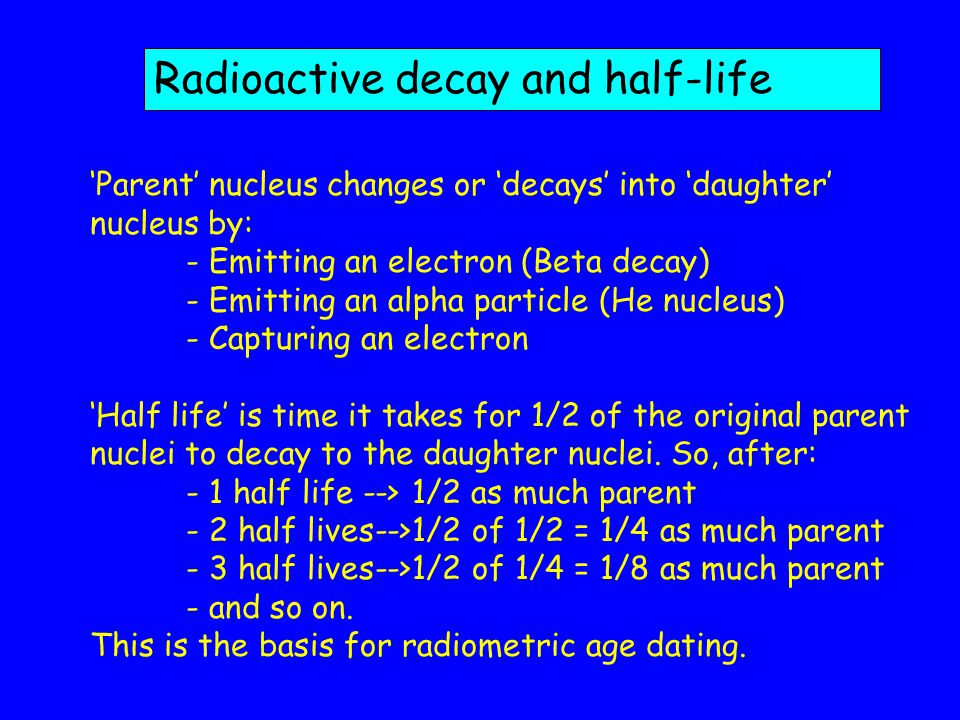 Radioactive decay and half-life Parent nucleus changes or decays into daughter nucleus by: - Emitting an electron (Beta decay) - Emitting an alpha particle (He nucleus) - Capturing an electron Half life is time it takes for 1/2 of the original parent nuclei to decay to the daughter nuclei.