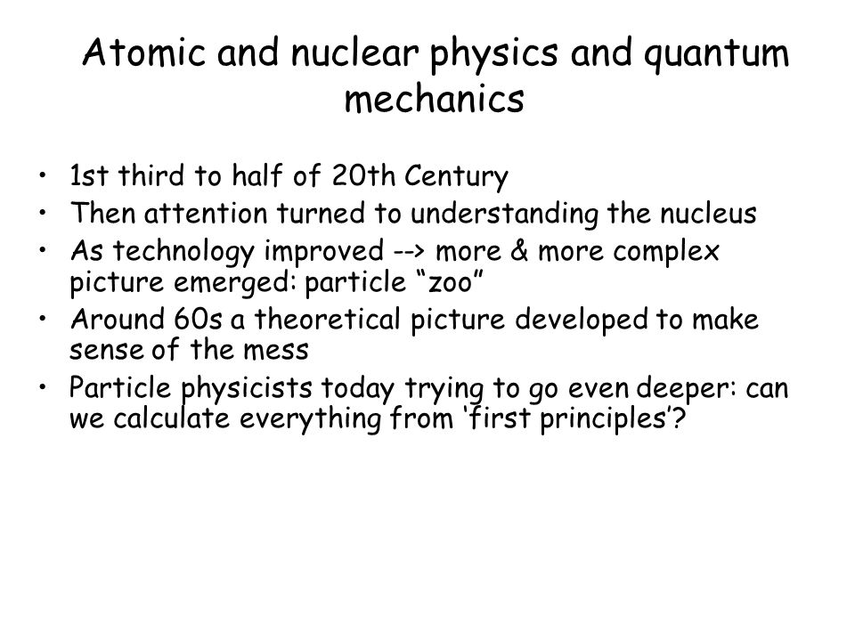 Atomic and nuclear physics and quantum mechanics 1st third to half of 20th Century Then attention turned to understanding the nucleus As technology improved --> more & more complex picture emerged: particle zoo Around 60s a theoretical picture developed to make sense of the mess Particle physicists today trying to go even deeper: can we calculate everything from first principles