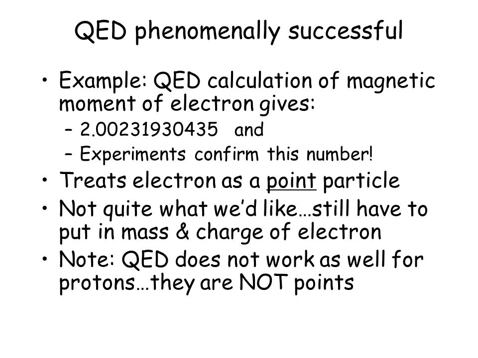 QED phenomenally successful Example: QED calculation of magnetic moment of electron gives: –2.00231930435 and –Experiments confirm this number.