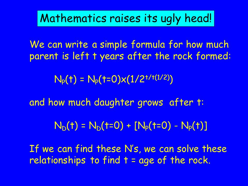 We can write a simple formula for how much parent is left t years after the rock formed: N P (t) = N P (t=0)x(1/2 t/t(1/2) ) and how much daughter grows after t: N D (t) = N D (t=0) + [N P (t=0) - N P (t)] If we can find these Ns, we can solve these relationships to find t = age of the rock.
