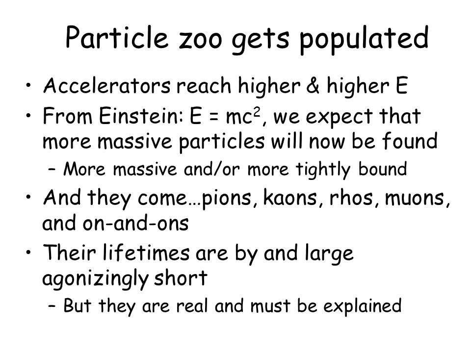 Particle zoo gets populated Accelerators reach higher & higher E From Einstein: E = mc 2, we expect that more massive particles will now be found –More massive and/or more tightly bound And they come…pions, kaons, rhos, muons, and on-and-ons Their lifetimes are by and large agonizingly short –But they are real and must be explained