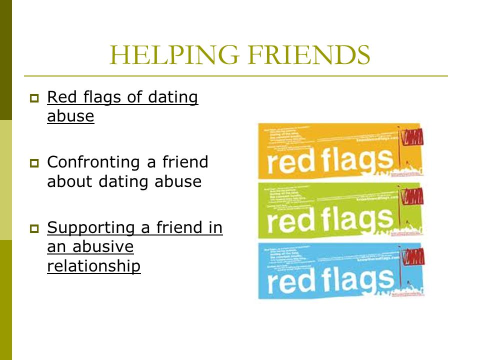 HELPING FRIENDS Red flags of dating abuse Confronting a friend about dating abuse Supporting a friend in an abusive relationship