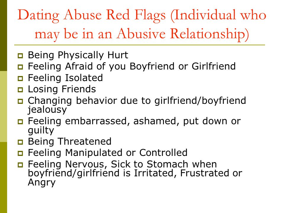 Dating Abuse Red Flags (Individual who may be in an Abusive Relationship) Being Physically Hurt Feeling Afraid of you Boyfriend or Girlfriend Feeling