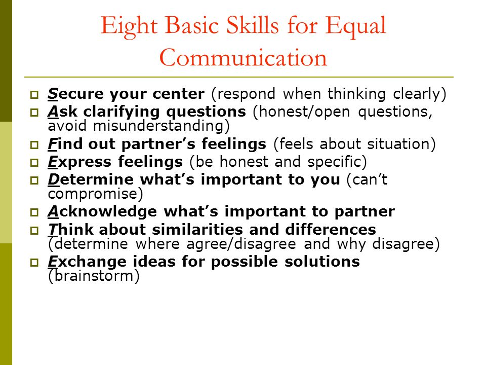 Eight Basic Skills for Equal Communication Secure your center (respond when thinking clearly) Ask clarifying questions (honest/open questions, avoid m