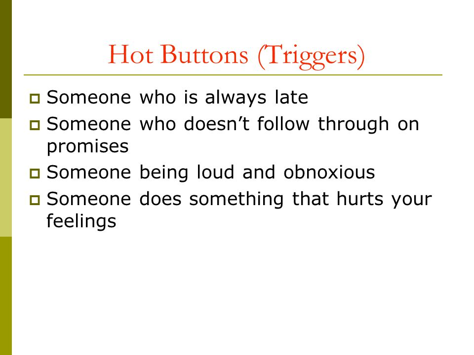 Hot Buttons (Triggers) Someone who is always late Someone who doesnt follow through on promises Someone being loud and obnoxious Someone does somethin