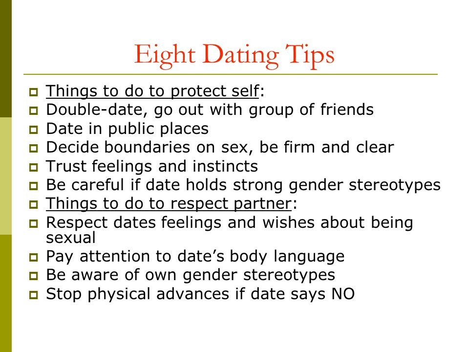 Eight Dating Tips Things to do to protect self: Double-date, go out with group of friends Date in public places Decide boundaries on sex, be firm and