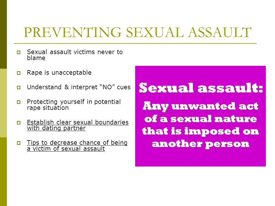 PREVENTING SEXUAL ASSAULT Sexual assault victims never to blame Rape is unacceptable Understand & interpret NO cues Protecting yourself in potential r