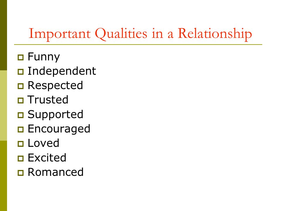 Important Qualities in a Relationship Funny Independent Respected Trusted Supported Encouraged Loved Excited Romanced