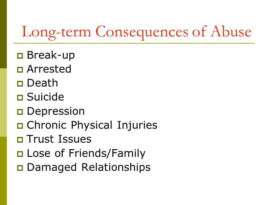 Long-term Consequences of Abuse Break-up Arrested Death Suicide Depression Chronic Physical Injuries Trust Issues Lose of Friends/Family Damaged Relat