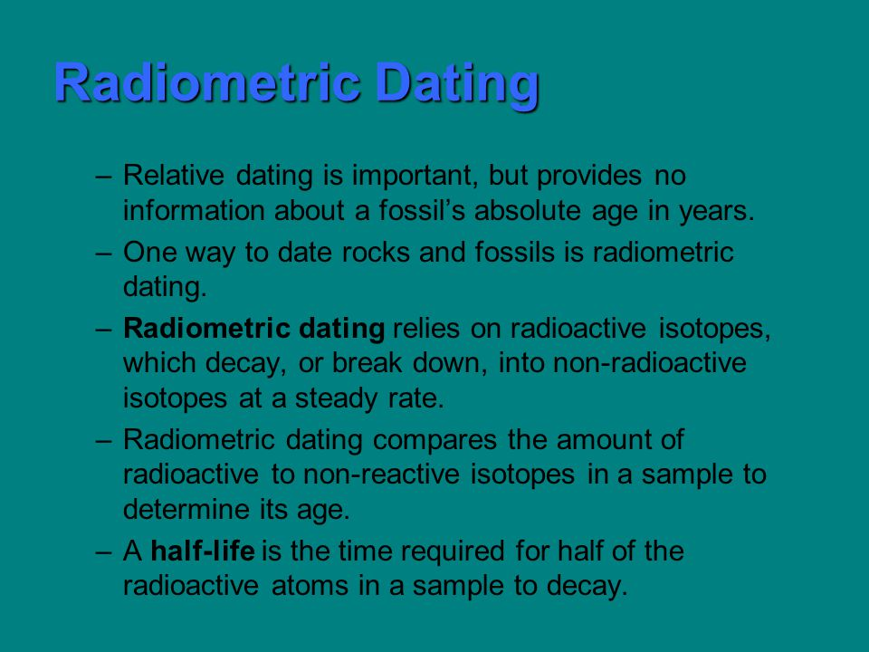 Radiometric Dating –Relative dating is important, but provides no information about a fossils absolute age in years.