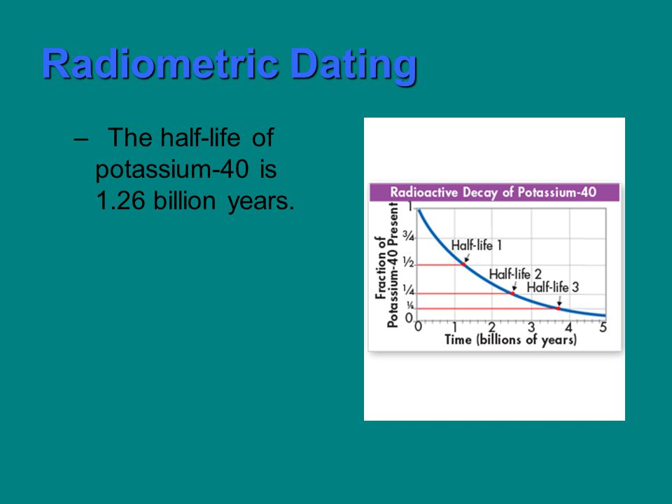 Radiometric Dating –The half-life of potassium-40 is 1.26 billion years.