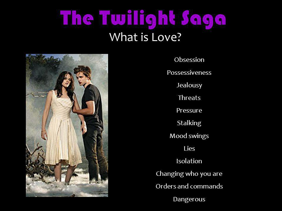 Obsession Possessiveness Jealousy Threats Pressure Stalking Mood swings Lies Isolation Changing who you are Orders and commands Dangerous The Twilight Saga What is Love?
