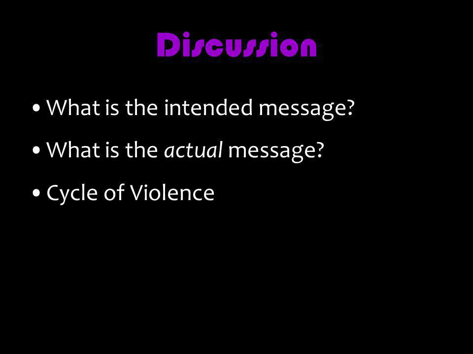 Discussion What is the intended message? What is the actual message? Cycle of Violence