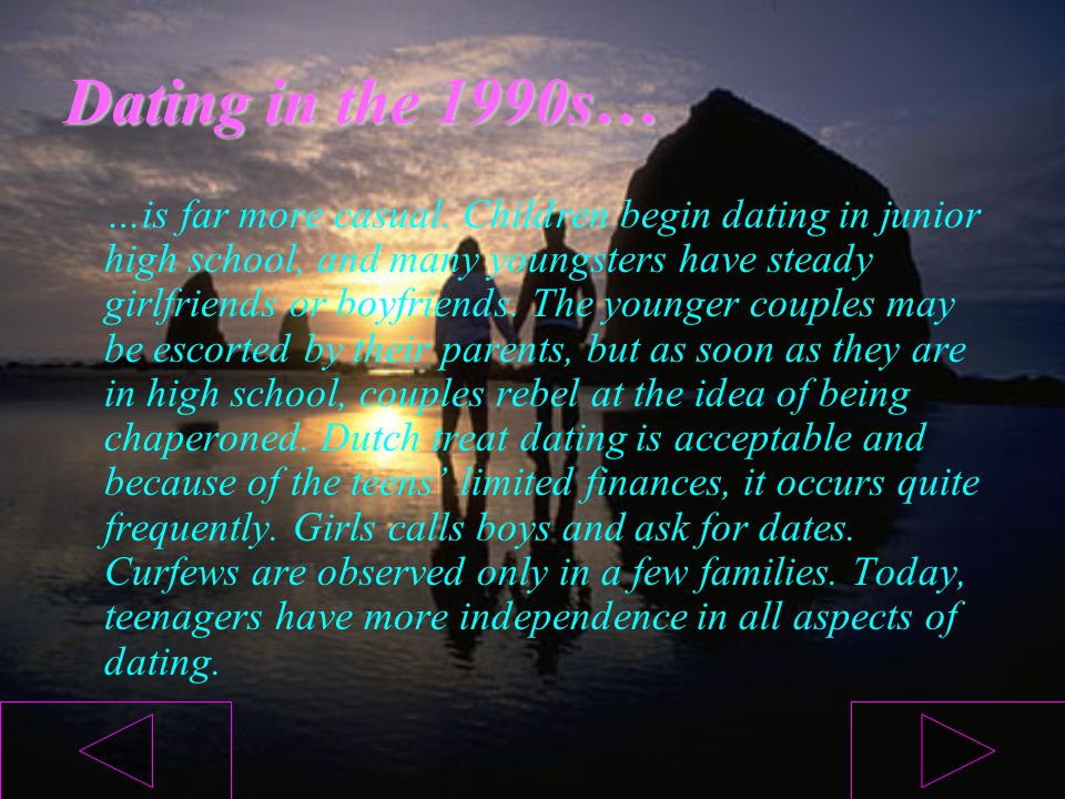 Dating in the 1990s… …is far more casual. Children begin dating in junior high school, and many youngsters have steady girlfriends or boyfriends. The