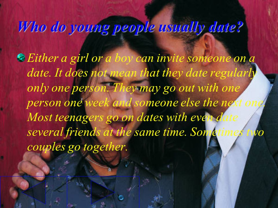 Who do young people usually date? Either a girl or a boy can invite someone on a date. It does not mean that they date regularly only one person. They