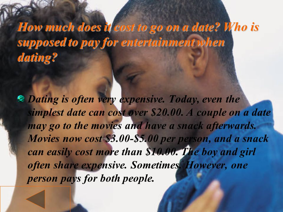 How much does it cost to go on a date? Who is supposed to pay for entertainment when dating? Dating is often very expensive. Today, even the simplest