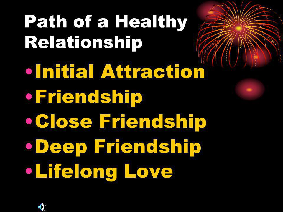 Path of a Healthy Relationship Initial Attraction Friendship Close Friendship Deep Friendship Lifelong Love