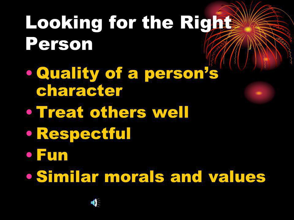 Looking for the Right Person Quality of a persons character Treat others well Respectful Fun Similar morals and values